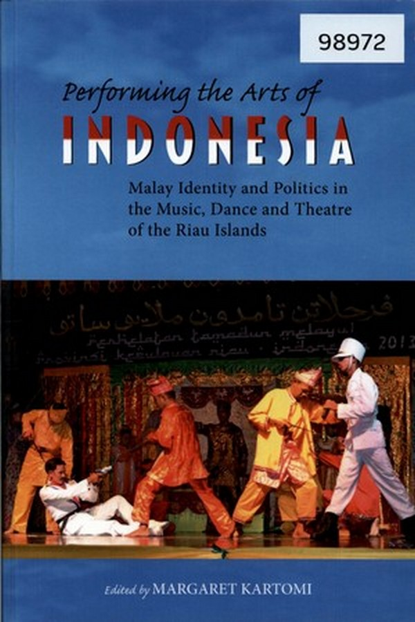Performing the Arts of Indonesia: Malay Identity and Politics in the Music, Dance and Theatre of the Riau Island